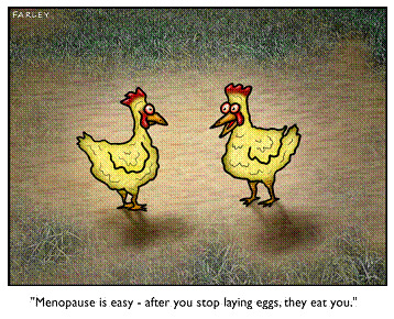 Dave Farely Menopaus is easy - after you stop laying eggs, they eat you.